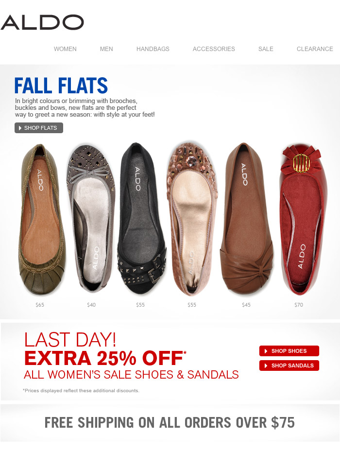 FALL FLATS. In bright colours or brimming with brooches, buckles and bows, new flats are the perfect way to greet a new season: with style at your feet! LAST DAY! EXTRA 25% OFF* ALL WOMEN'S SALE SHOES & SANDALS. Shop now at www.aldoshoes.com/ca-eng. FREE SHIPPING ON ALL ORDERS OVER $75. *Prices displayed reflect this additional discount.