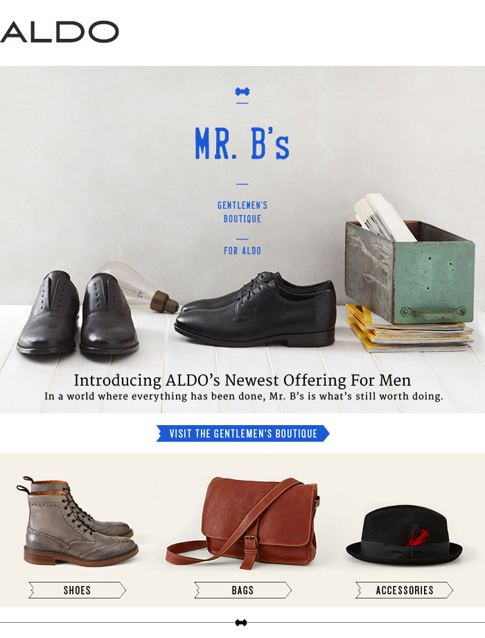 MR. B's GENTLEMEN'S BOUTIQUE FOR ALDO             Introducing ALDO's Newest Offering For Men             In a world where everything has been done, Mr. B's is what's still worth doing.             Visit the gentlemen's boutique at www.gentlemensboutique.com